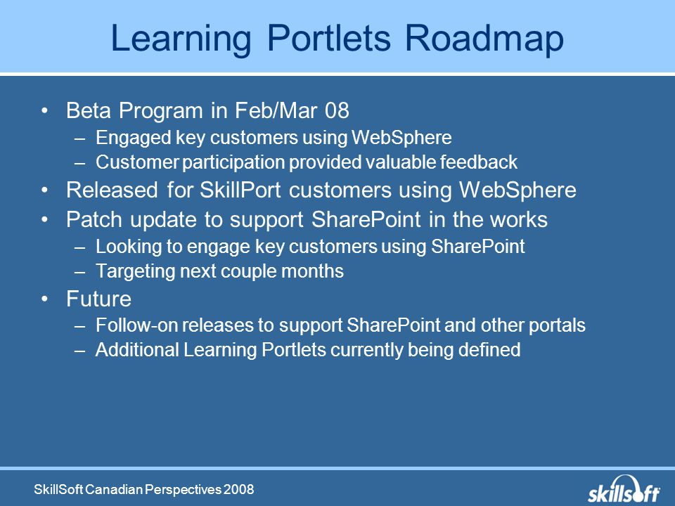 SkillSoft Canadian Perspectives 2008 Learning Portlets Roadmap Beta Program in Feb/Mar 08 –Engaged key customers using WebSphere –Customer participation provided valuable feedback Released for SkillPort customers using WebSphere Patch update to support SharePoint in the works –Looking to engage key customers using SharePoint –Targeting next couple months Future –Follow-on releases to support SharePoint and other portals –Additional Learning Portlets currently being defined