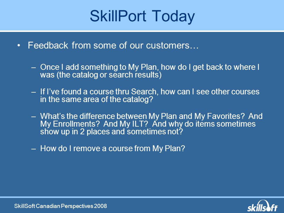 SkillSoft Canadian Perspectives 2008 SkillPort Today Feedback from some of our customers… –Once I add something to My Plan, how do I get back to where I was (the catalog or search results) –If Ive found a course thru Search, how can I see other courses in the same area of the catalog.