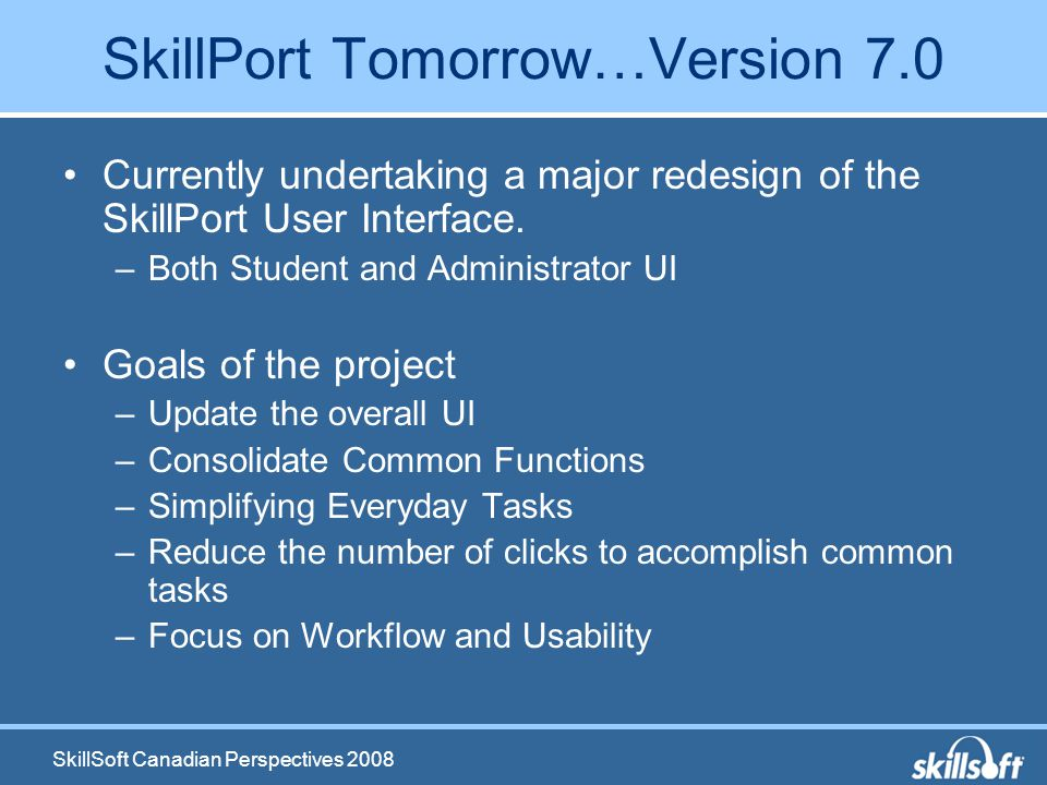 SkillSoft Canadian Perspectives 2008 SkillPort Tomorrow…Version 7.0 Currently undertaking a major redesign of the SkillPort User Interface.