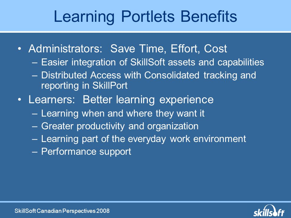 SkillSoft Canadian Perspectives 2008 Learning Portlets Benefits Administrators: Save Time, Effort, Cost –Easier integration of SkillSoft assets and capabilities –Distributed Access with Consolidated tracking and reporting in SkillPort Learners: Better learning experience –Learning when and where they want it –Greater productivity and organization –Learning part of the everyday work environment –Performance support