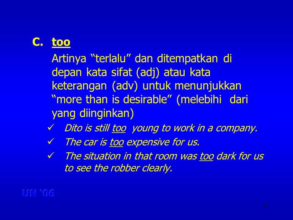 11 C.too Artinya terlalu dan ditempatkan di depan kata sifat (adj) atau kata keterangan (adv) untuk menunjukkan more than is desirable (melebihi dari yang diinginkan) Dito is still too young to work in a company.