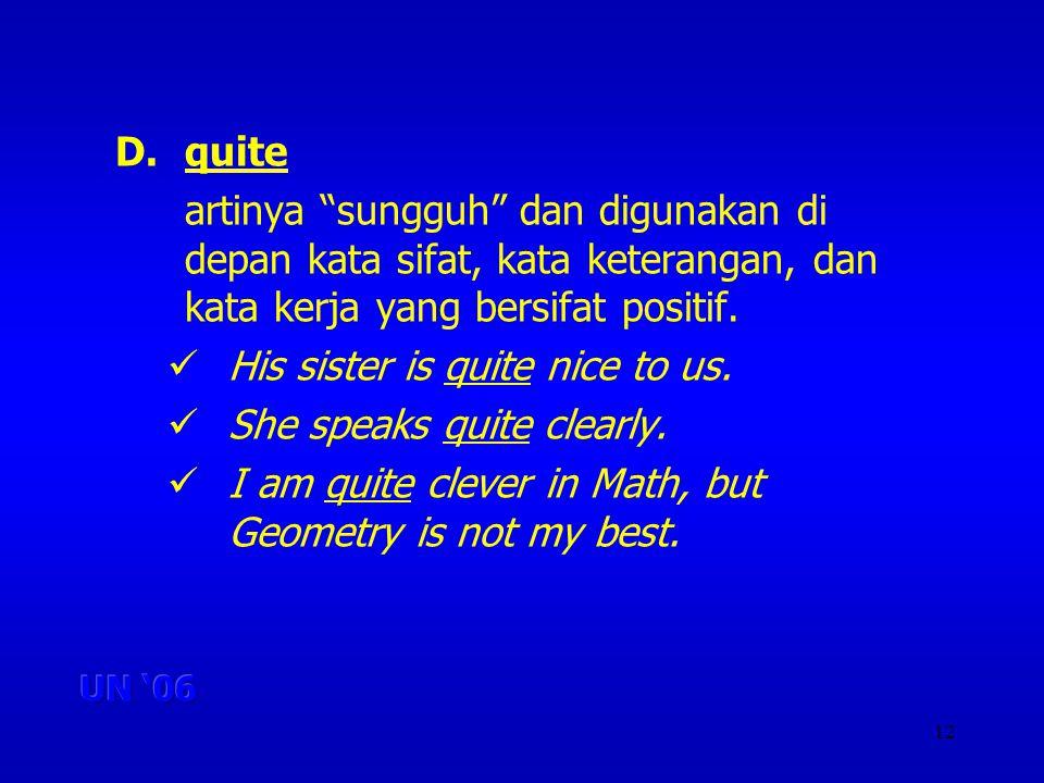 12 D.quite artinya sungguh dan digunakan di depan kata sifat, kata keterangan, dan kata kerja yang bersifat positif.