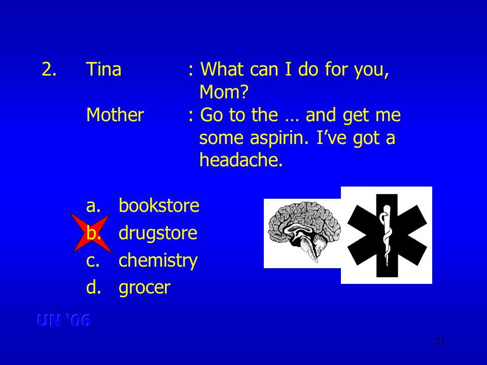 21 2.Tina: What can I do for you, Mom.Mother: Go to the … and get me some aspirin.