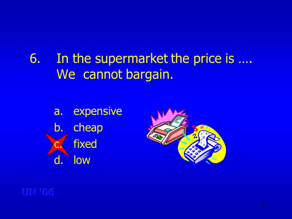 25 6.In the supermarket the price is …. We cannot bargain. a.expensive b.cheap c.fixed d.low