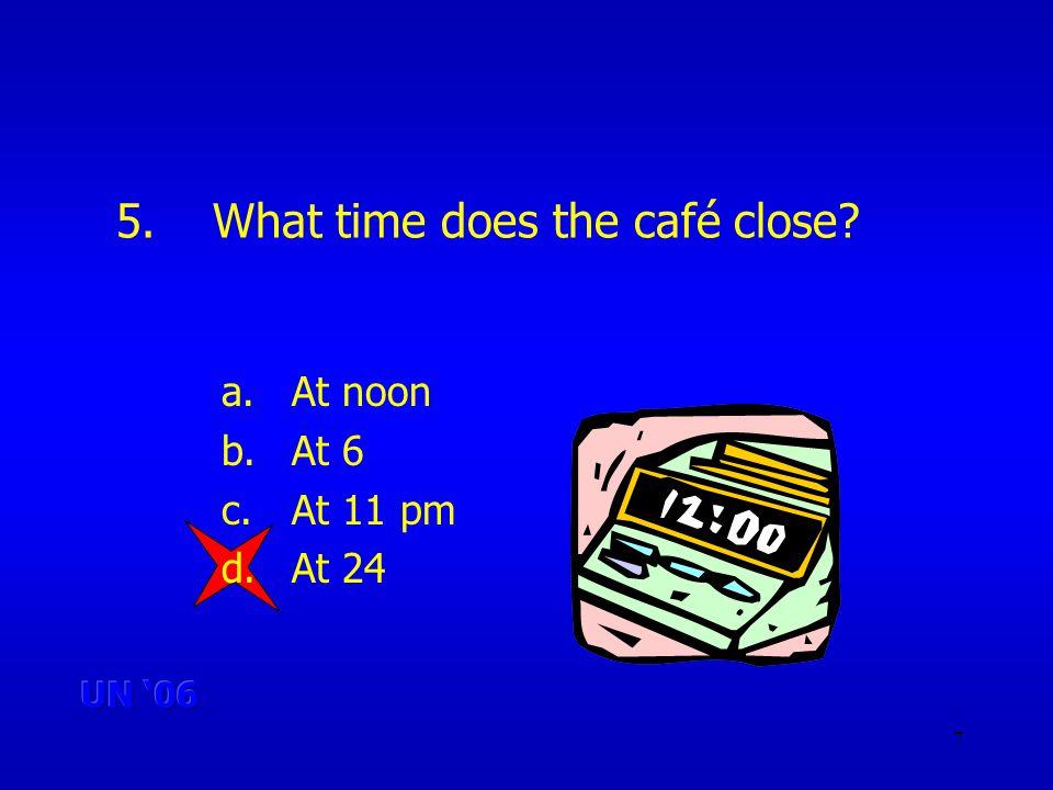 7 5.What time does the café close a.At noon b.At 6 c.At 11 pm d.At 24