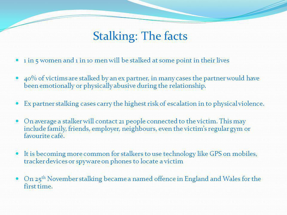 Stalking: The facts 1 in 5 women and 1 in 10 men will be stalked at some point in their lives 40% of victims are stalked by an ex partner, in many cases the partner would have been emotionally or physically abusive during the relationship.