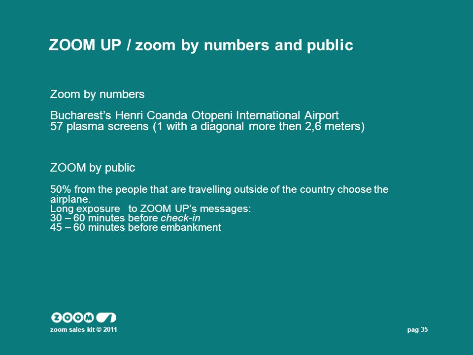 pag 35 ZOOM UP / zoom by numbers and public Zoom by numbers Bucharests Henri Coanda Otopeni International Airport 57 plasma screens (1 with a diagonal