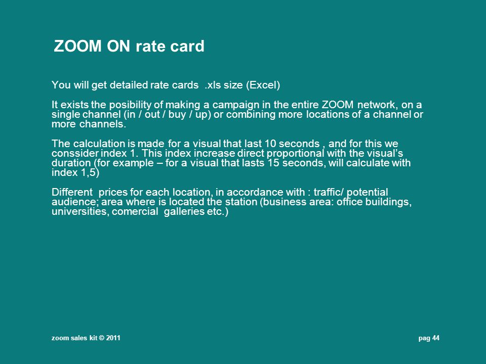 pag 44 ZOOM ON rate card You will get detailed rate cards.xls size (Excel) It exists the posibility of making a campaign in the entire ZOOM network, o