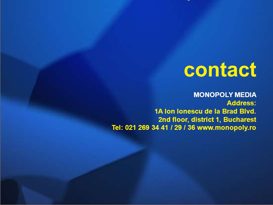 MONOPOLY MEDIA Address: 1A Ion Ionescu de la Brad Blvd. 2nd floor, district 1, Bucharest Tel: 021 269 34 41 / 29 / 36 www.monopoly.ro contact