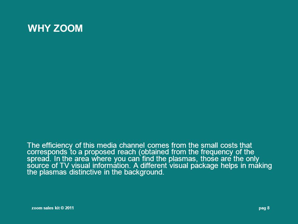 pag 8 WHY ZOOM The efficiency of this media channel comes from the small costs that corresponds to a proposed reach (obtained from the frequency of th
