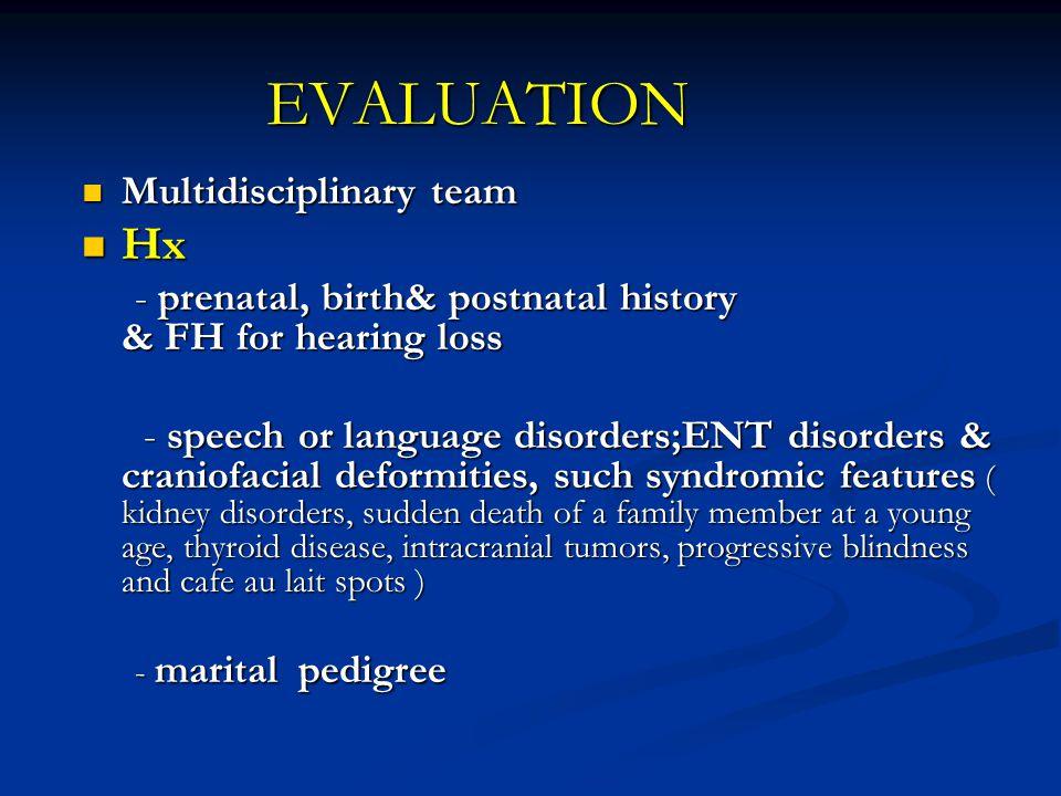 EVALUATION Multidisciplinary team Multidisciplinary team Hx Hx - prenatal, birth& postnatal history & FH for hearing loss - prenatal, birth& postnatal