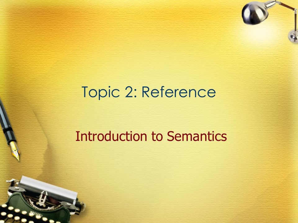 Topic 2: Reference Introduction to Semantics