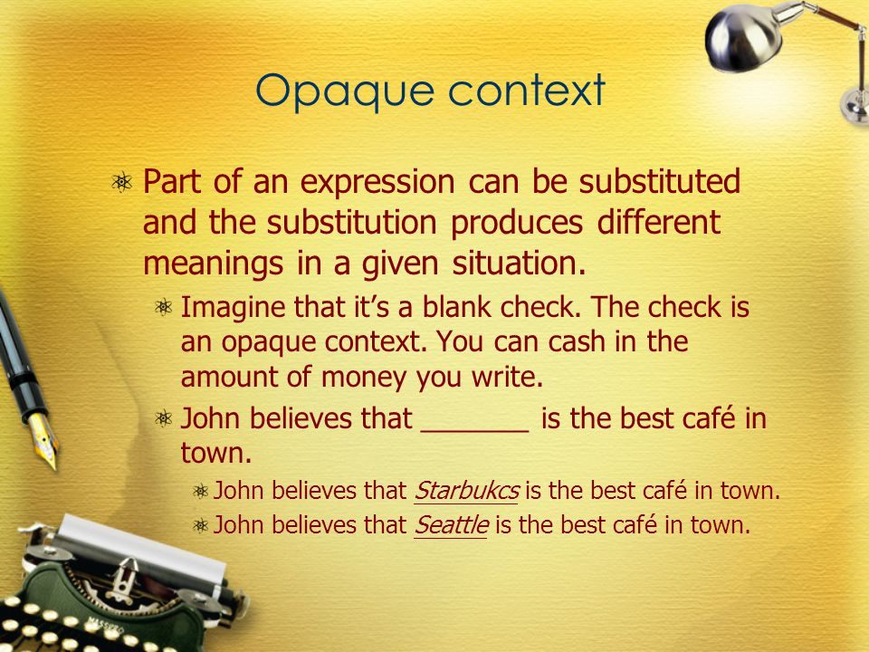 Opaque context Part of an expression can be substituted and the substitution produces different meanings in a given situation.