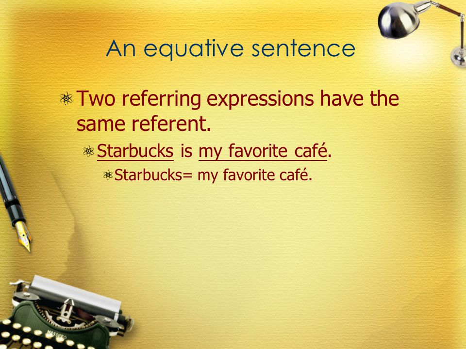An equative sentence Two referring expressions have the same referent.