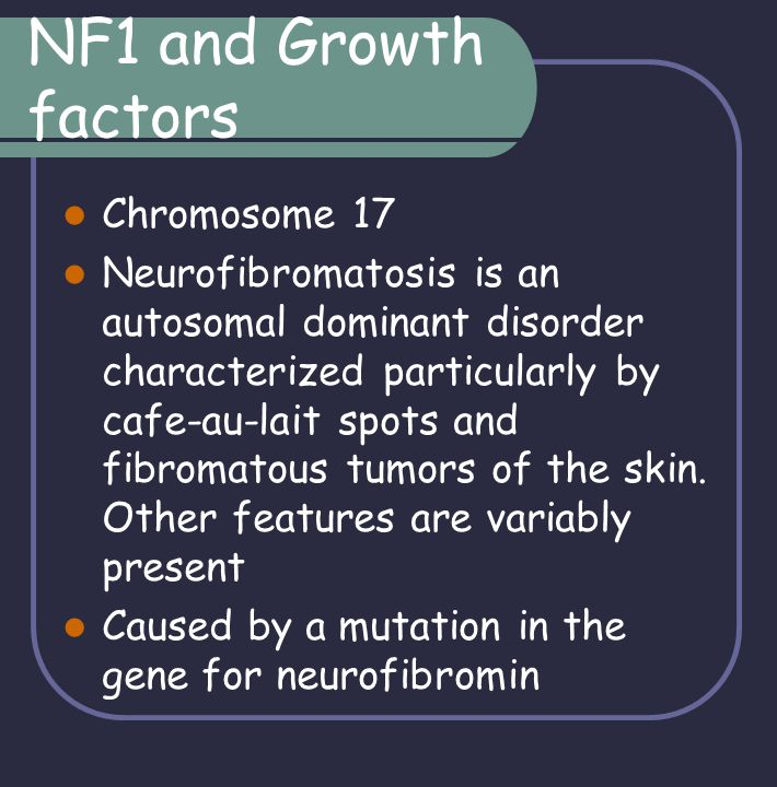 NF1 and Growth factors Chromosome 17 Neurofibromatosis is an autosomal dominant disorder characterized particularly by cafe-au-lait spots and fibromat
