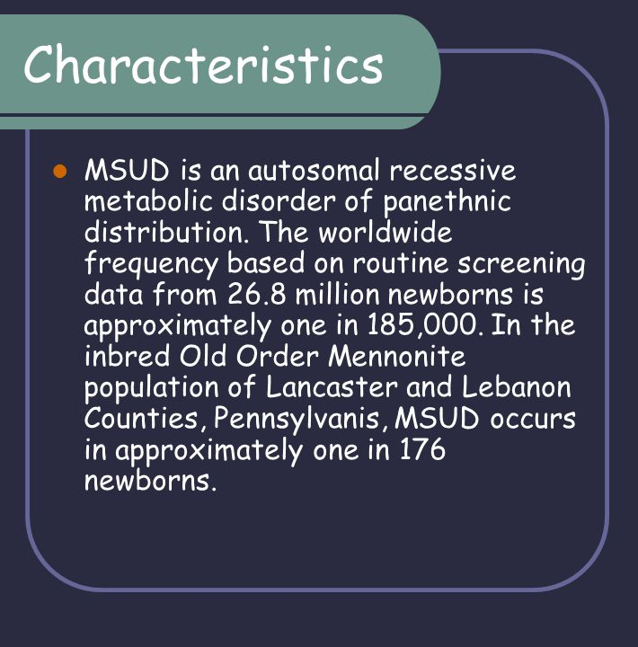 Characteristics MSUD is an autosomal recessive metabolic disorder of panethnic distribution. The worldwide frequency based on routine screening data f