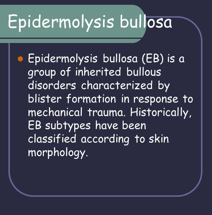 Epidermolysis bullosa Epidermolysis bullosa (EB) is a group of inherited bullous disorders characterized by blister formation in response to mechanica