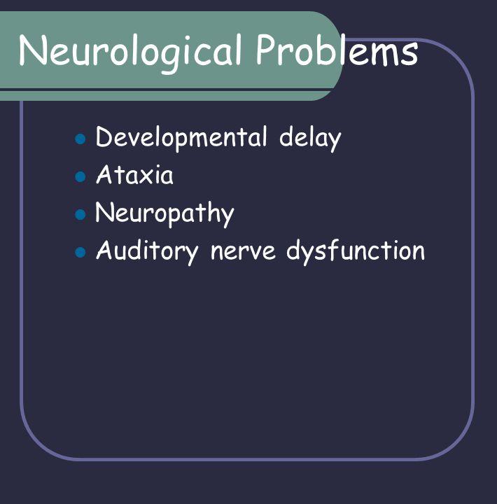 Neurological Problems Developmental delay Ataxia Neuropathy Auditory nerve dysfunction