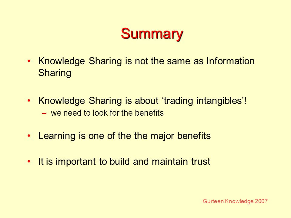 Gurteen Knowledge 2007 Summary Knowledge Sharing is not the same as Information Sharing Knowledge Sharing is about trading intangibles.
