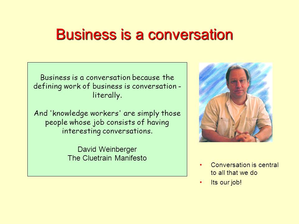 Business is a conversation Business is a conversation because the defining work of business is conversation - literally.