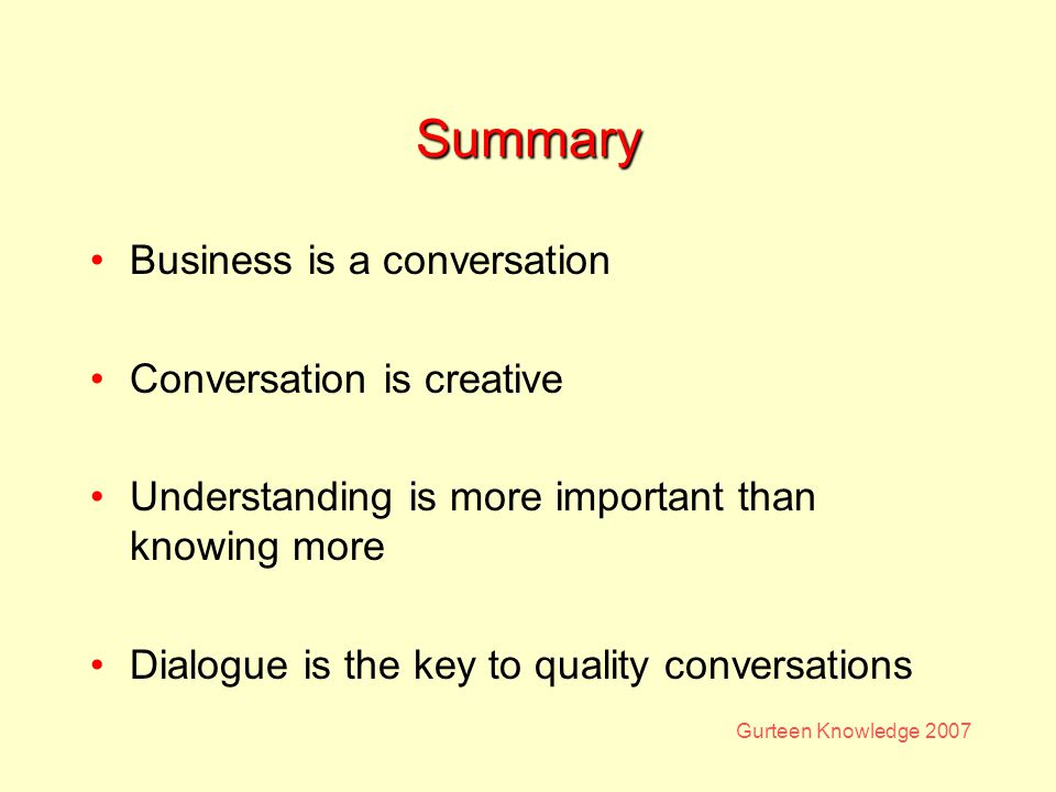 Gurteen Knowledge 2007 Summary Business is a conversation Conversation is creative Understanding is more important than knowing more Dialogue is the key to quality conversations