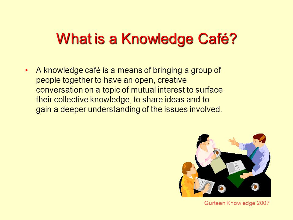 Gurteen Knowledge 2007 What is a Knowledge Café.