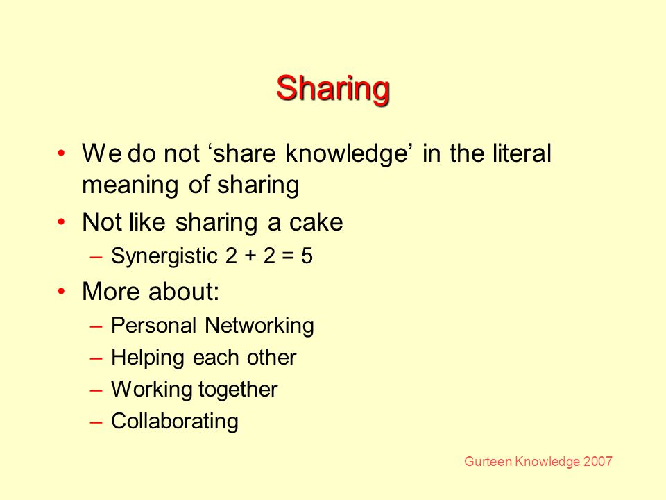 Gurteen Knowledge 2007 Sharing We do not share knowledge in the literal meaning of sharing Not like sharing a cake –Synergistic 2 + 2 = 5 More about: –Personal Networking –Helping each other –Working together –Collaborating
