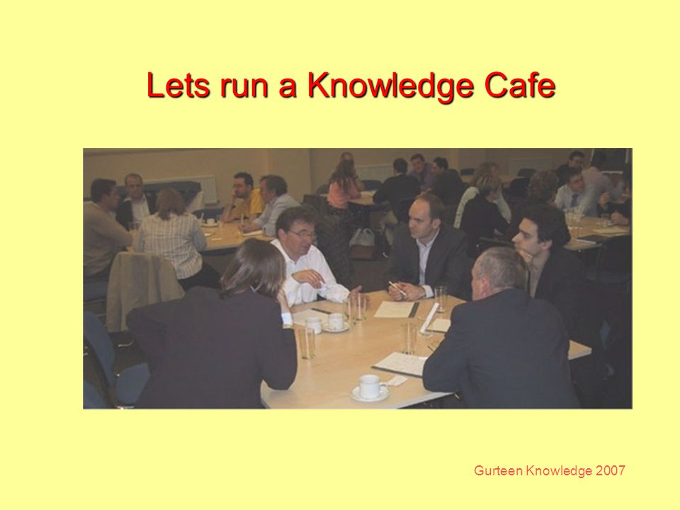 Gurteen Knowledge 2007 Lets run a Knowledge Cafe