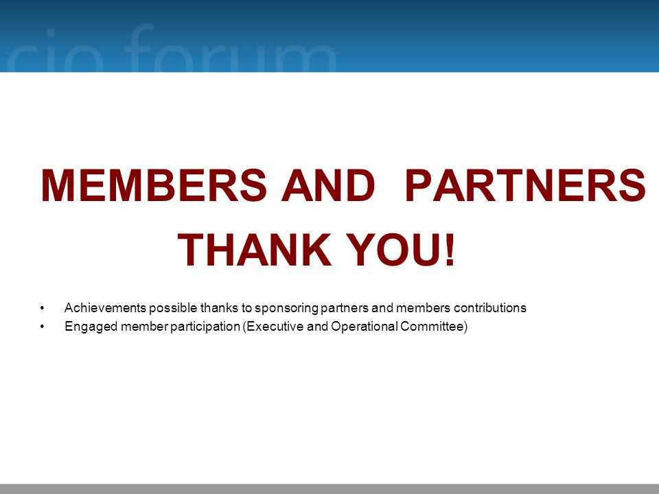 MEMBERS AND PARTNERS THANK YOU! Achievements possible thanks to sponsoring partners and members contributions Engaged member participation (Executive