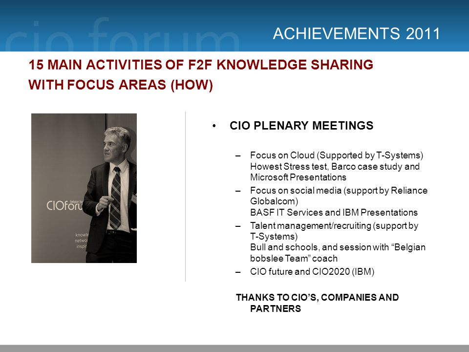 ACHIEVEMENTS 2011 15 MAIN ACTIVITIES OF F2F KNOWLEDGE SHARING WITH FOCUS AREAS (HOW) CIO PLENARY MEETINGS –Focus on Cloud (Supported by T-Systems) Howest Stress test, Barco case study and Microsoft Presentations –Focus on social media (support by Reliance Globalcom) BASF IT Services and IBM Presentations –Talent management/recruiting (support by T-Systems) Bull and schools, and session with Belgian bobslee Team coach –CIO future and CIO2020 (IBM) THANKS TO CIOS, COMPANIES AND PARTNERS