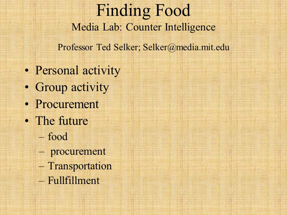 Finding Food Media Lab: Counter Intelligence Professor Ted Selker; Selker@media.mit.edu Personal activity Group activity Procurement The future –food – procurement –Transportation –Fullfillment