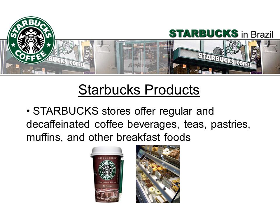 Starbucks Products STARBUCKS stores offer regular and decaffeinated coffee beverages, teas, pastries, muffins, and other breakfast foods