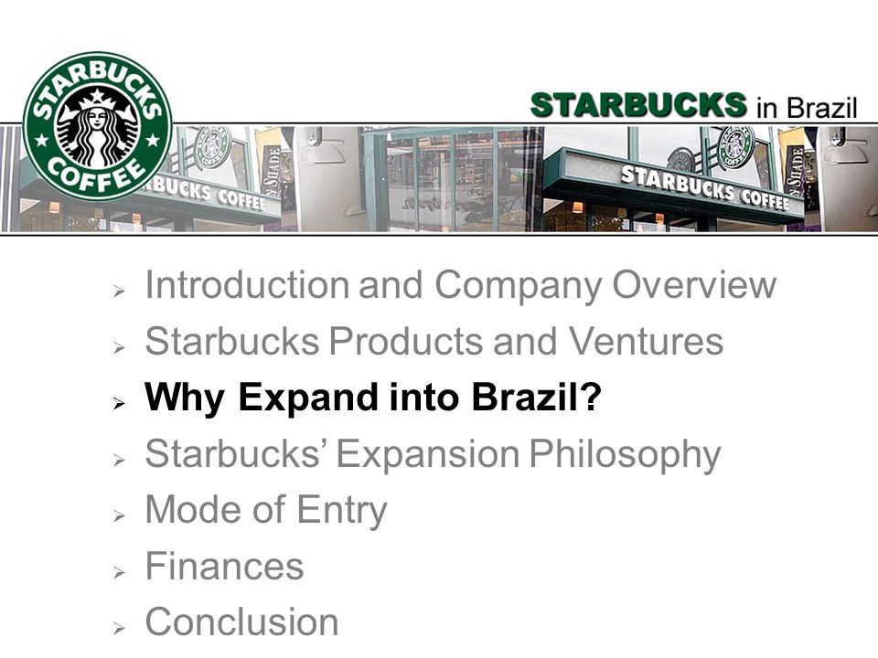 Introduction and Company Overview Starbucks Products and Ventures Why Expand into Brazil? Starbucks Expansion Philosophy Mode of Entry Finances Conclu