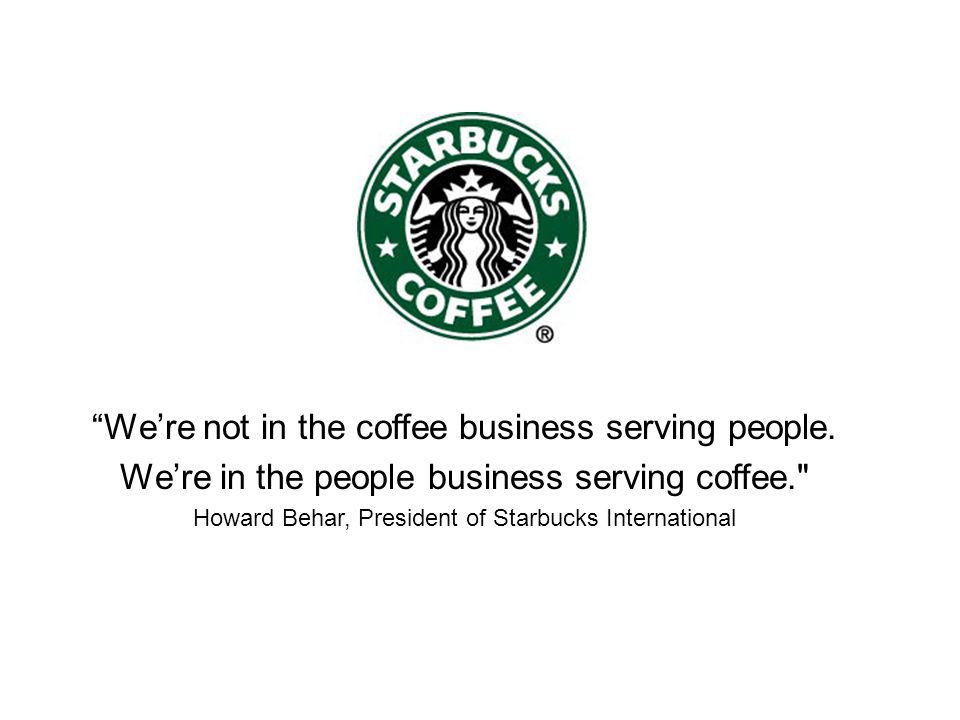 Were not in the coffee business serving people. Were in the people business serving coffee.