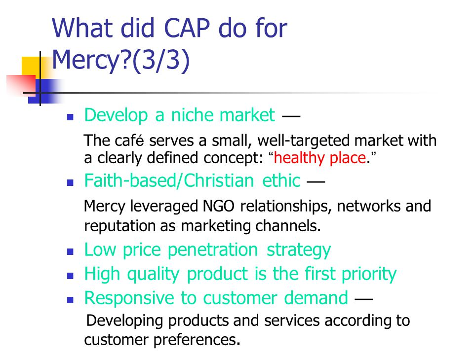 What did CAP do for Mercy?(3/3) Develop a niche market The caf é serves a small, well-targeted market with a clearly defined concept: healthy place.