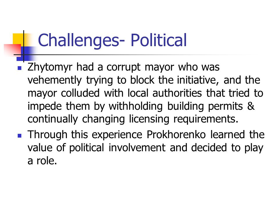 Challenges- Political Zhytomyr had a corrupt mayor who was vehemently trying to block the initiative, and the mayor colluded with local authorities that tried to impede them by withholding building permits & continually changing licensing requirements.