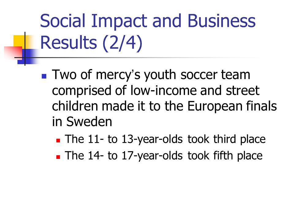 Social Impact and Business Results (2/4) Two of mercy s youth soccer team comprised of low-income and street children made it to the European finals in Sweden The 11- to 13-year-olds took third place The 14- to 17-year-olds took fifth place