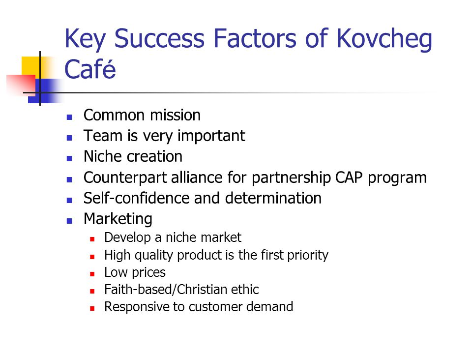 Key Success Factors of Kovcheg Caf é Common mission Team is very important Niche creation Counterpart alliance for partnership CAP program Self-confidence and determination Marketing Develop a niche market High quality product is the first priority Low prices Faith-based/Christian ethic Responsive to customer demand