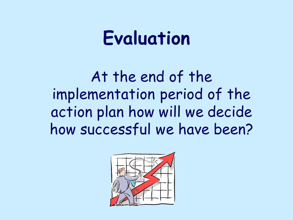 Evaluation At the end of the implementation period of the action plan how will we decide how successful we have been