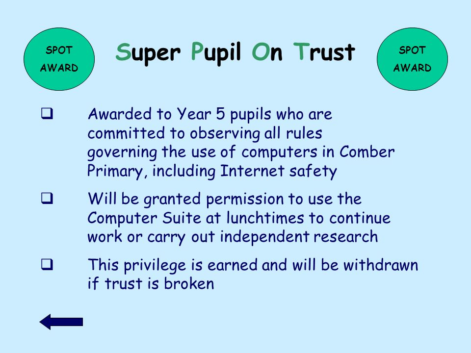 Super Pupil On Trust Awarded to Year 5 pupils who are committed to observing all rules governing the use of computers in Comber Primary, including Internet safety Will be granted permission to use the Computer Suite at lunchtimes to continue work or carry out independent research This privilege is earned and will be withdrawn if trust is broken SPOT AWARD SPOT AWARD
