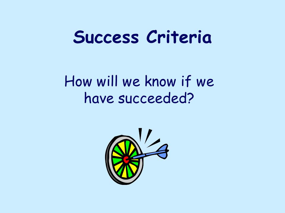Success Criteria How will we know if we have succeeded