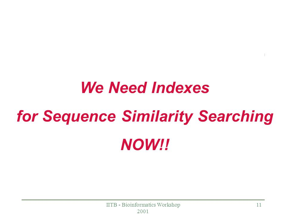 IITB - Bioinformatics Workshop 2001 11 We Need Indexes for Sequence Similarity Searching NOW!!