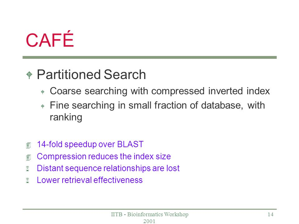 IITB - Bioinformatics Workshop CAFÉ W Partitioned Search W Coarse searching with compressed inverted index W Fine searching in small fraction of database, with ranking 4 14-fold speedup over BLAST 4 Compression reduces the index size 6 Distant sequence relationships are lost 6 Lower retrieval effectiveness