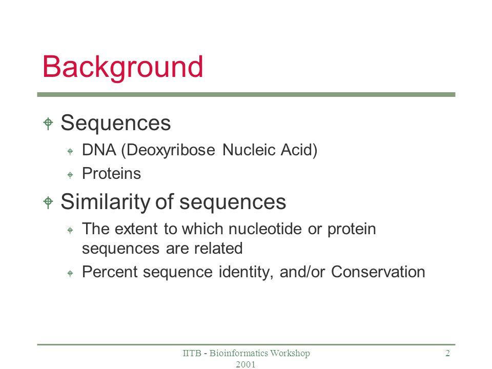 IITB - Bioinformatics Workshop 2001 2 Background W Sequences W DNA (Deoxyribose Nucleic Acid) W Proteins W Similarity of sequences W The extent to which nucleotide or protein sequences are related W Percent sequence identity, and/or Conservation