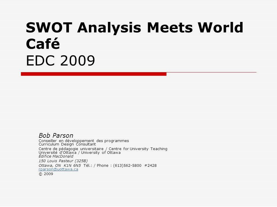 SWOT Analysis Meets World Café EDC 2009 Bob Parson Conseiller en développement des programmes Curriculum Design Consultant Centre de pédagogie universitaire / Centre for University Teaching Université d Ottawa / University of Ottawa Édifice MacDonald 150 Louis Pasteur (325B) Ottawa, ON K1N 6N5 Tél.: / Phone : (613)562-5800 #2428 rparson@uottawa.ca rparson@uottawa.ca © 2009