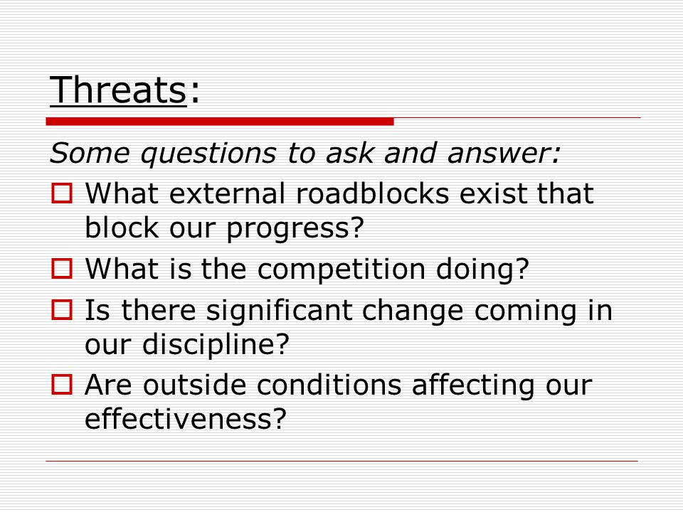 Threats: Some questions to ask and answer: What external roadblocks exist that block our progress? What is the competition doing? Is there significant