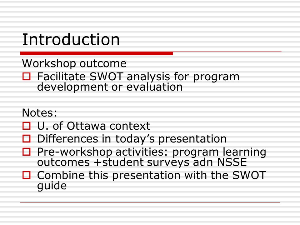 Introduction Workshop outcome Facilitate SWOT analysis for program development or evaluation Notes: U. of Ottawa context Differences in todays present