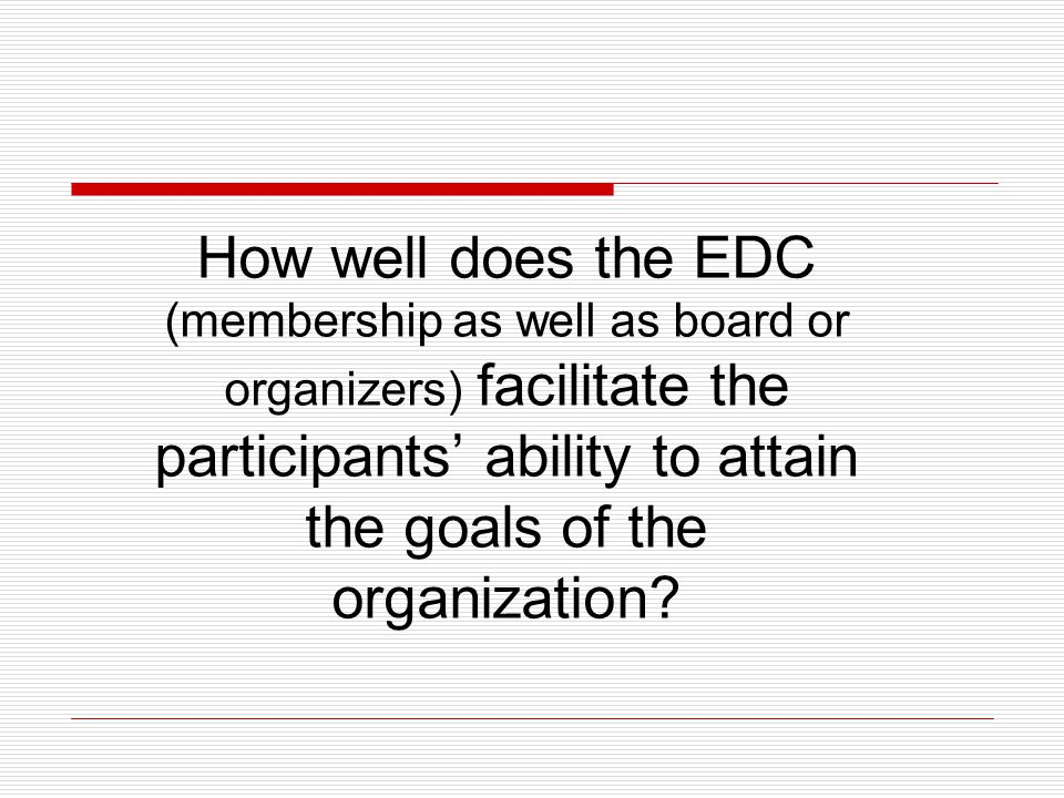 How well does the EDC (membership as well as board or organizers) facilitate the participants ability to attain the goals of the organization?