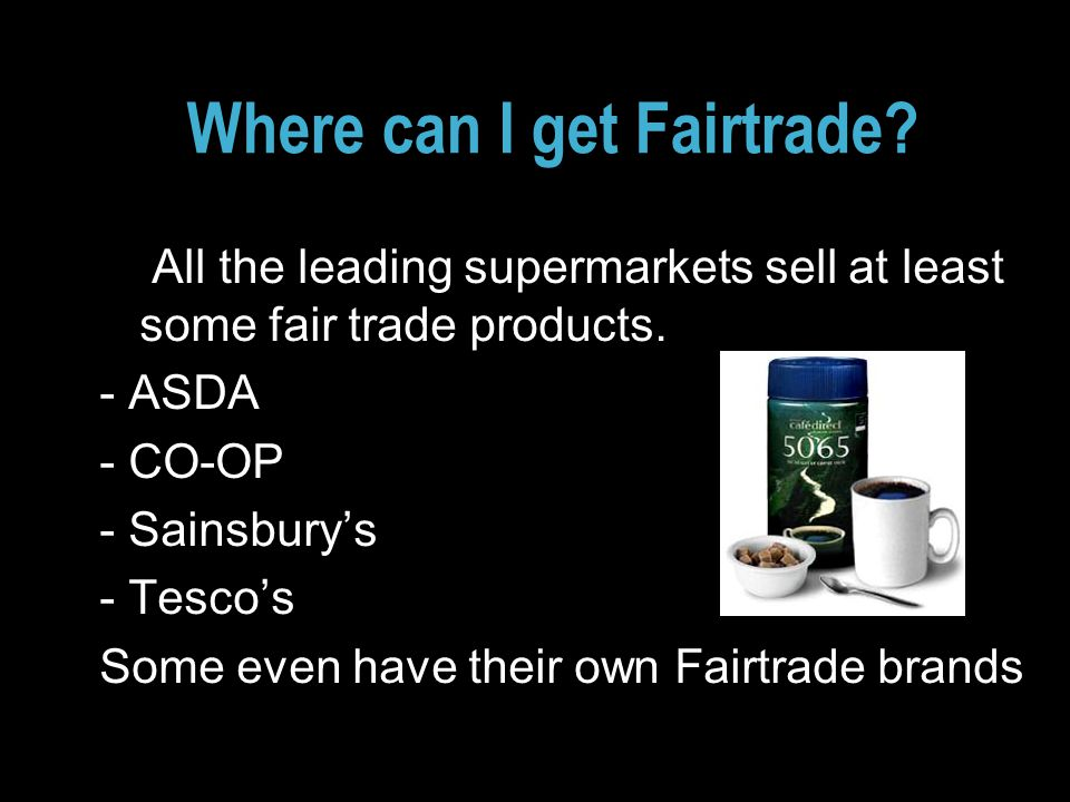 Where can I get Fairtrade. All the leading supermarkets sell at least some fair trade products.