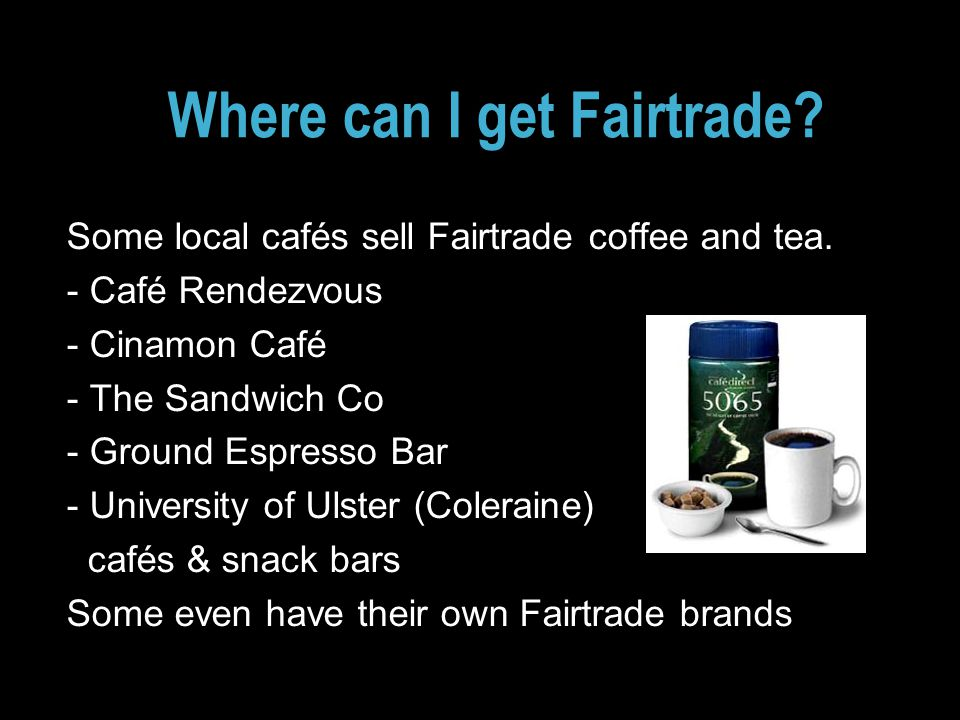 Where can I get Fairtrade. Some local cafés sell Fairtrade coffee and tea.